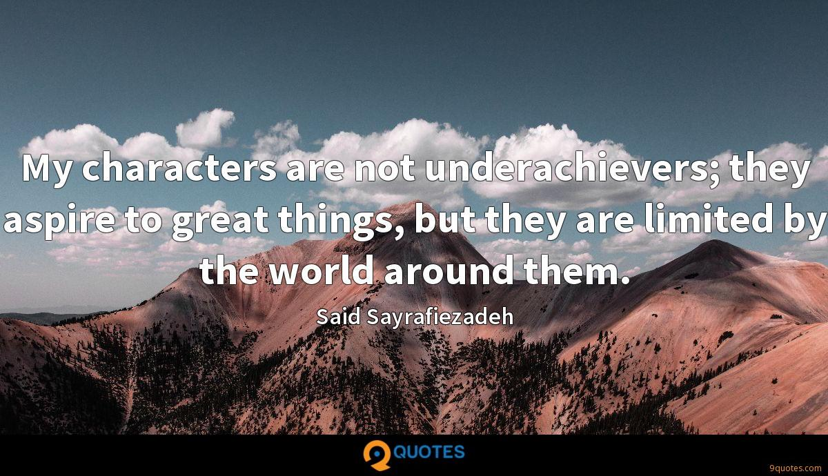 My characters are not underachievers; they aspire to great things, but they are limited by the world around them.