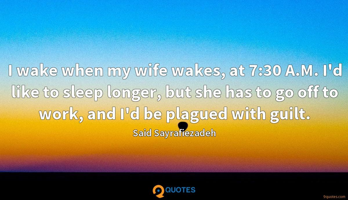I wake when my wife wakes, at 7:30 A.M. I'd like to sleep longer, but she has to go off to work, and I'd be plagued with guilt.