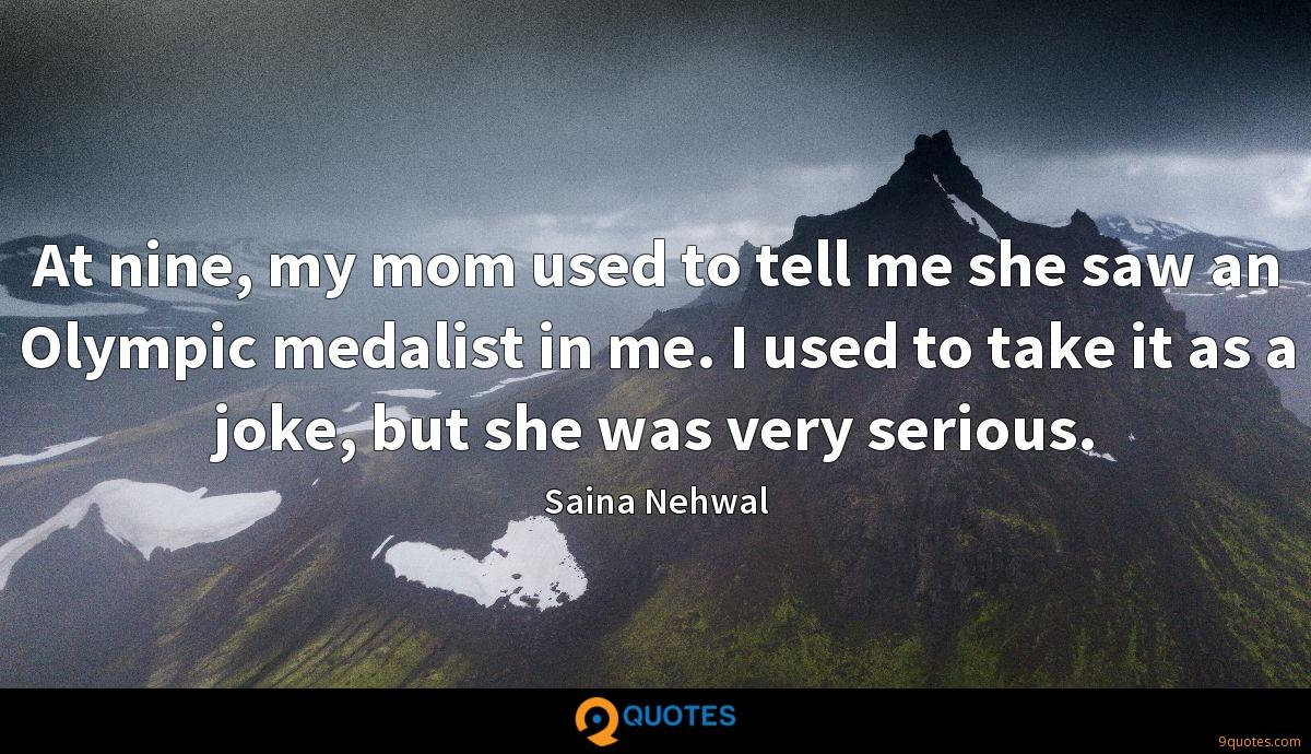 At nine, my mom used to tell me she saw an Olympic medalist in me. I used to take it as a joke, but she was very serious.