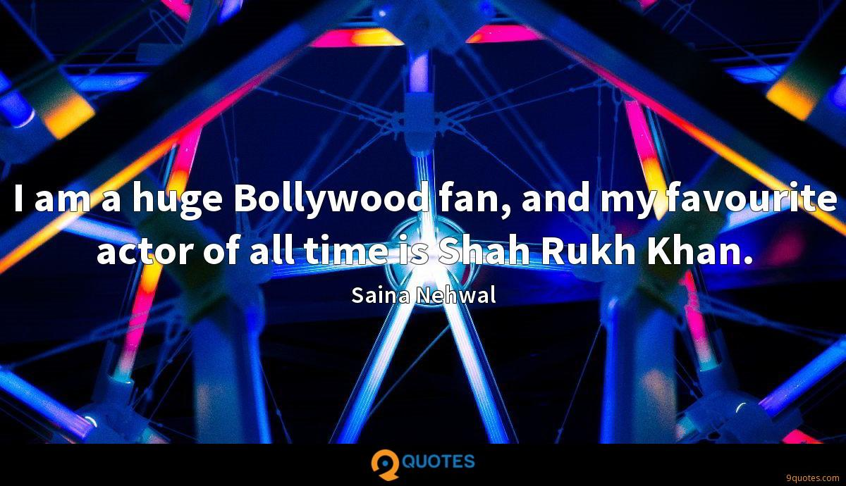 I am a huge Bollywood fan, and my favourite actor of all time is Shah Rukh Khan.