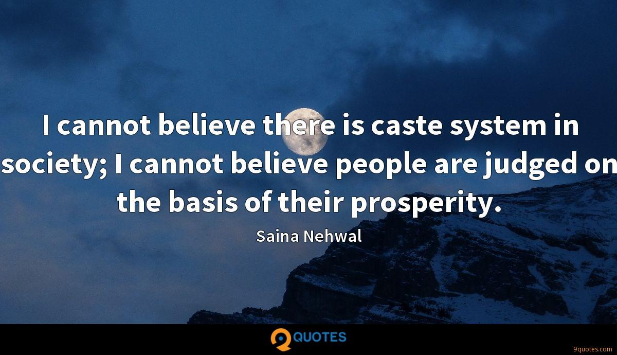 I cannot believe there is caste system in society; I cannot believe people are judged on the basis of their prosperity.