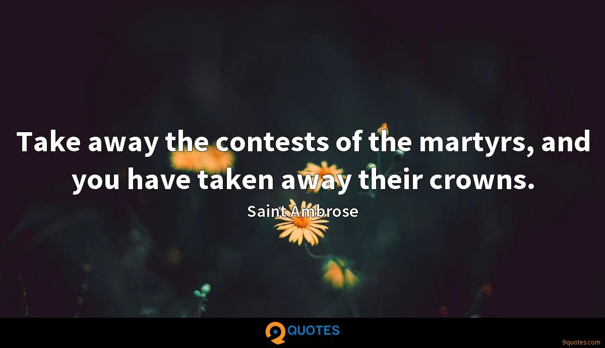 Take away the contests of the martyrs, and you have taken away their crowns.