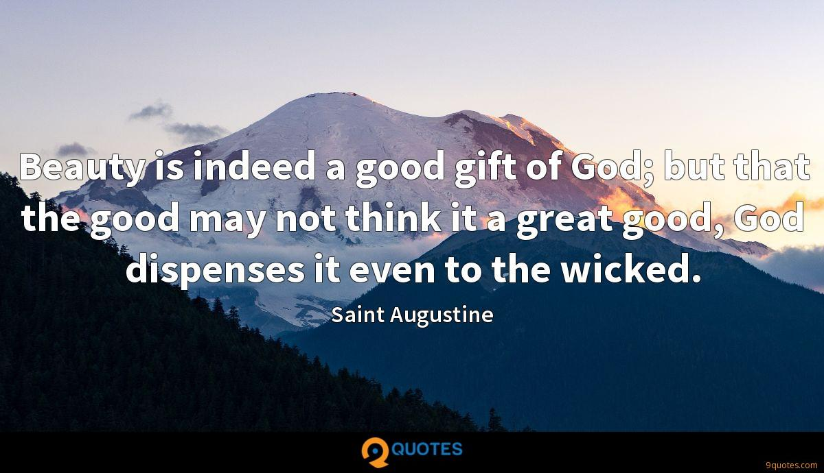 Beauty is indeed a good gift of God; but that the good may not think it a great good, God dispenses it even to the wicked.