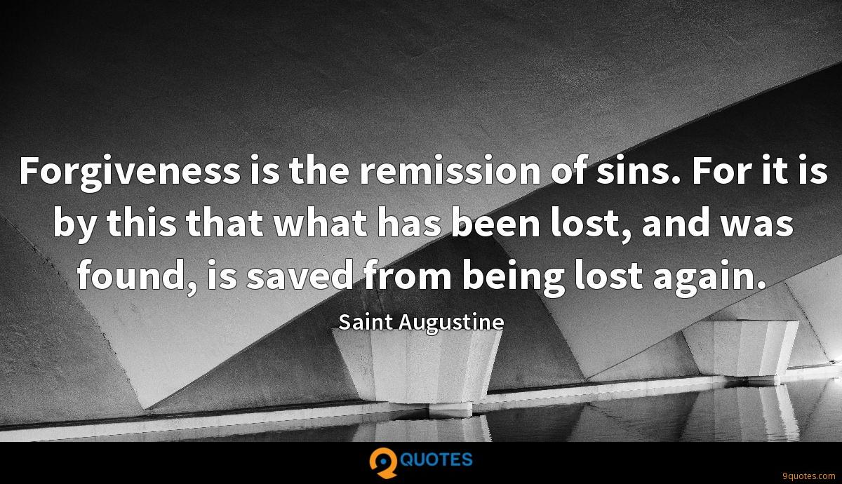 Forgiveness is the remission of sins. For it is by this that what has been lost, and was found, is saved from being lost again.