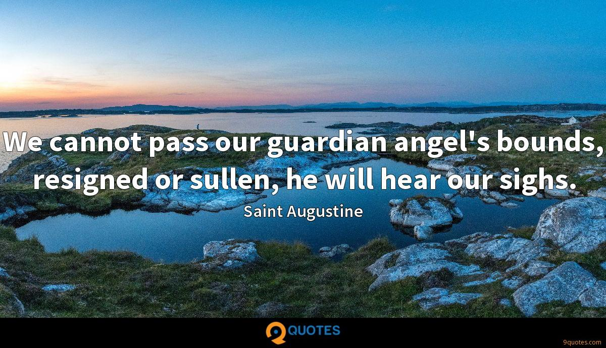 We cannot pass our guardian angel's bounds, resigned or sullen, he will hear our sighs.