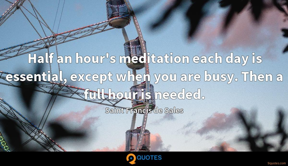 Half an hour's meditation each day is essential, except when you are busy. Then a full hour is needed.