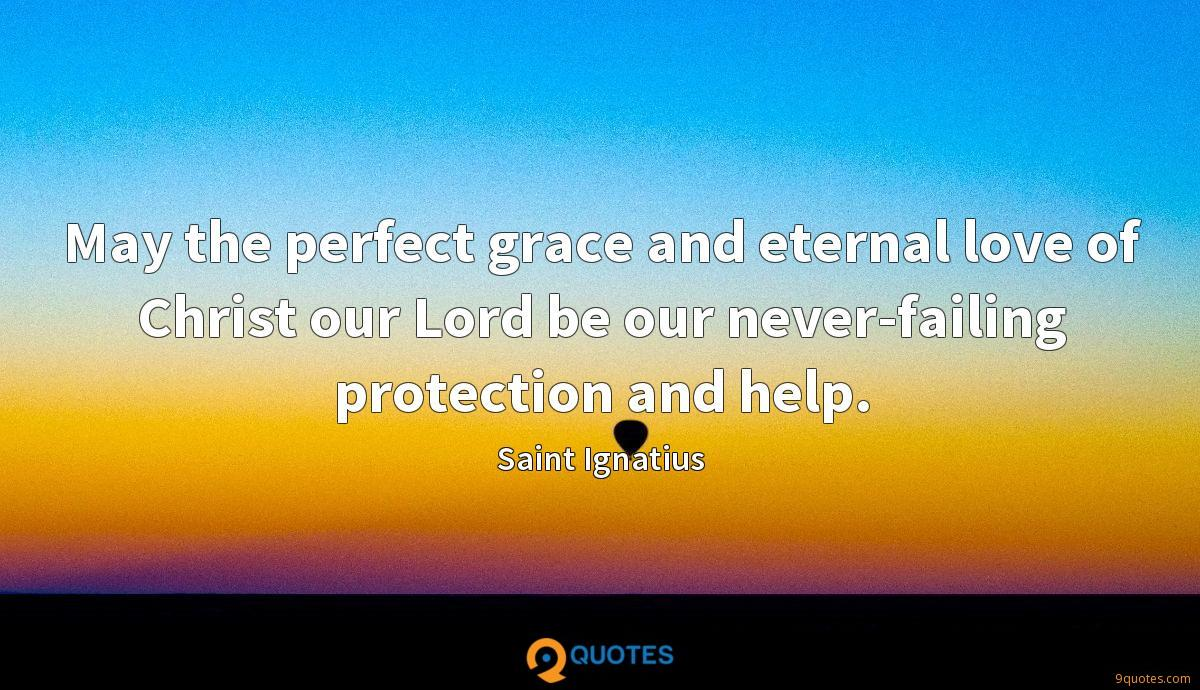 May the perfect grace and eternal love of Christ our Lord be our never-failing protection and help.