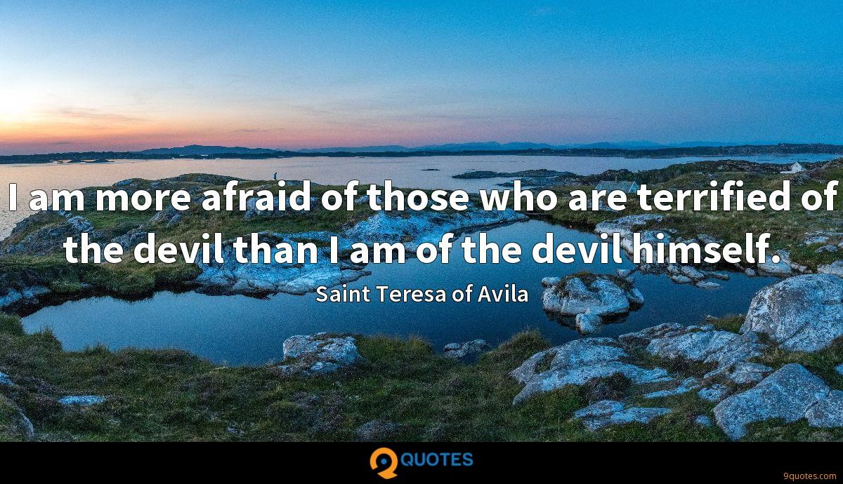 I am more afraid of those who are terrified of the devil than I am of the devil himself.