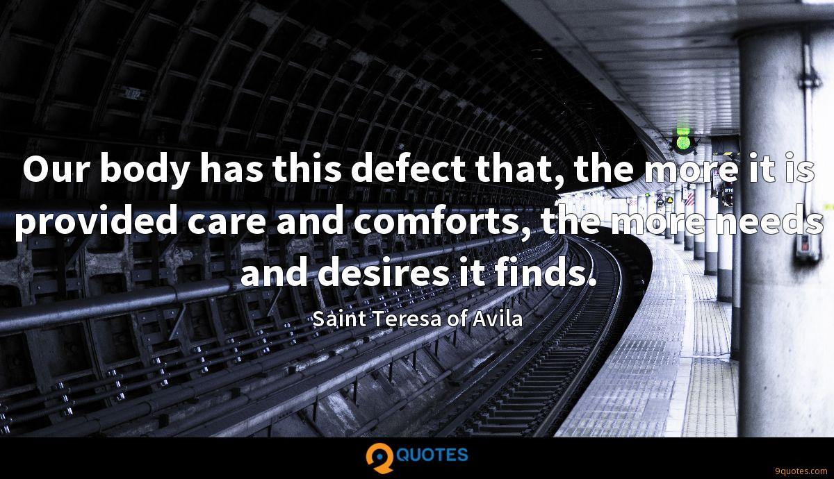 Our body has this defect that, the more it is provided care and comforts, the more needs and desires it finds.