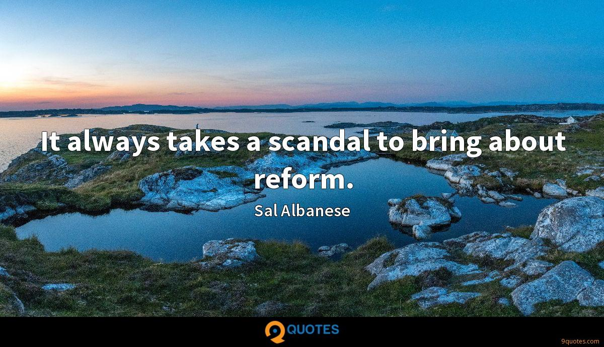 It always takes a scandal to bring about reform.