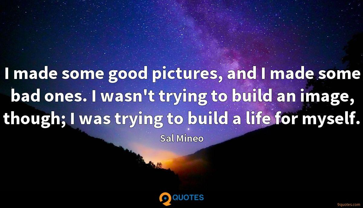 I made some good pictures, and I made some bad ones. I wasn't trying to build an image, though; I was trying to build a life for myself.