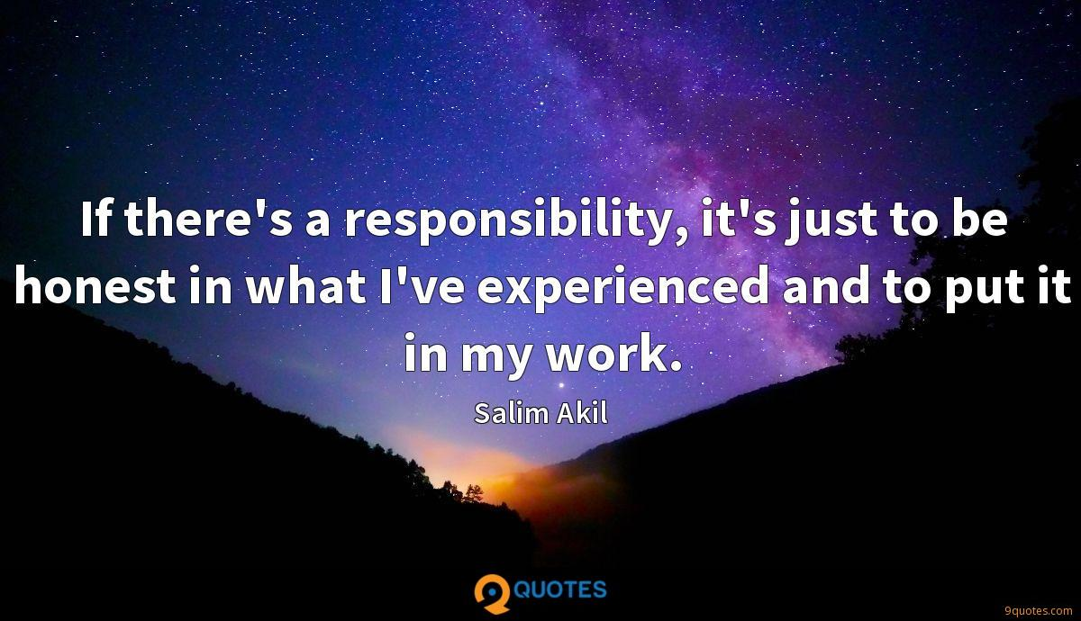 If there's a responsibility, it's just to be honest in what I've experienced and to put it in my work.