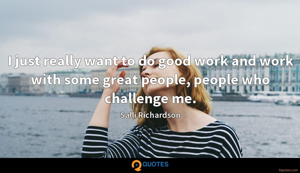 I just really want to do good work and work with some great people, people who challenge me.