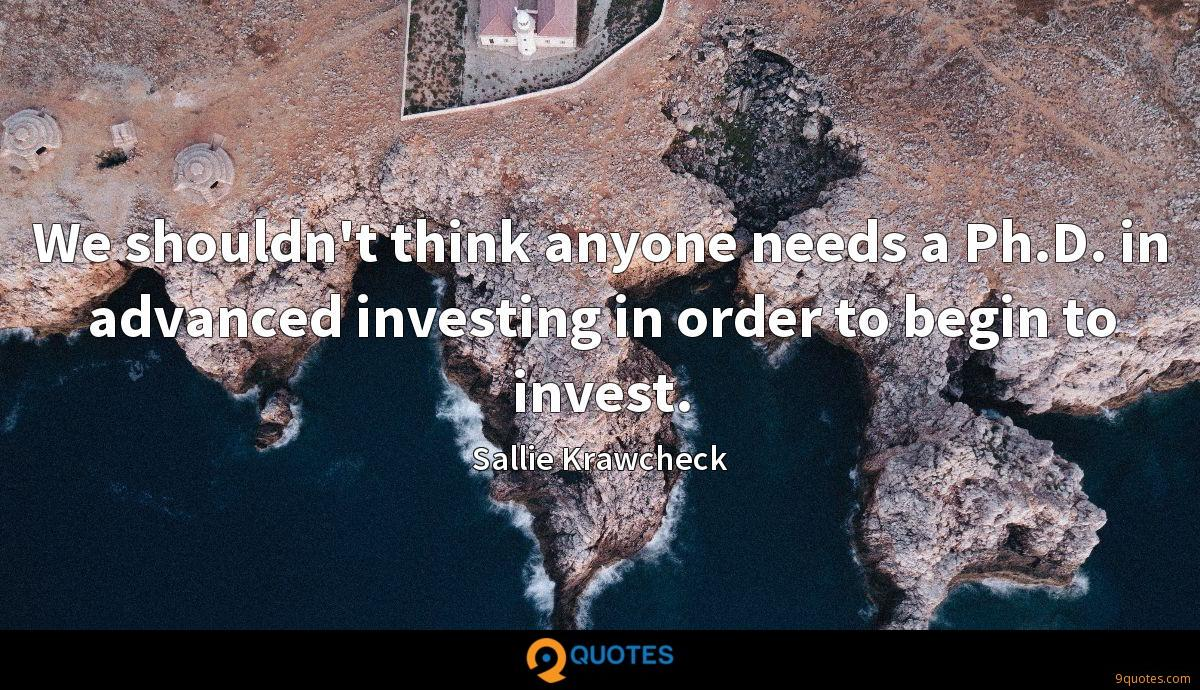 We shouldn't think anyone needs a Ph.D. in advanced investing in order to begin to invest.