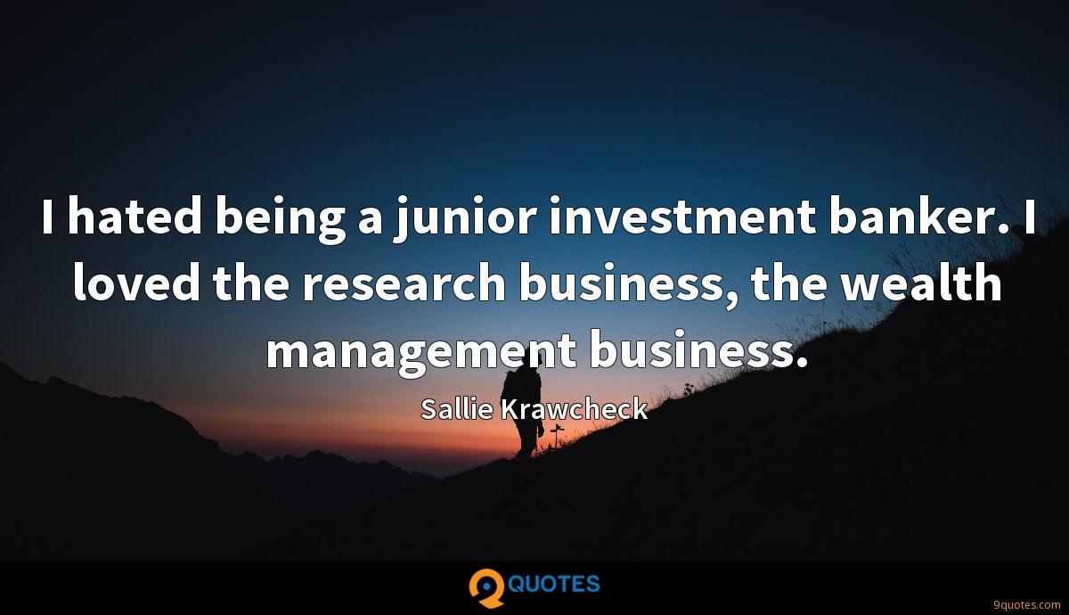 I hated being a junior investment banker. I loved the research business, the wealth management business.