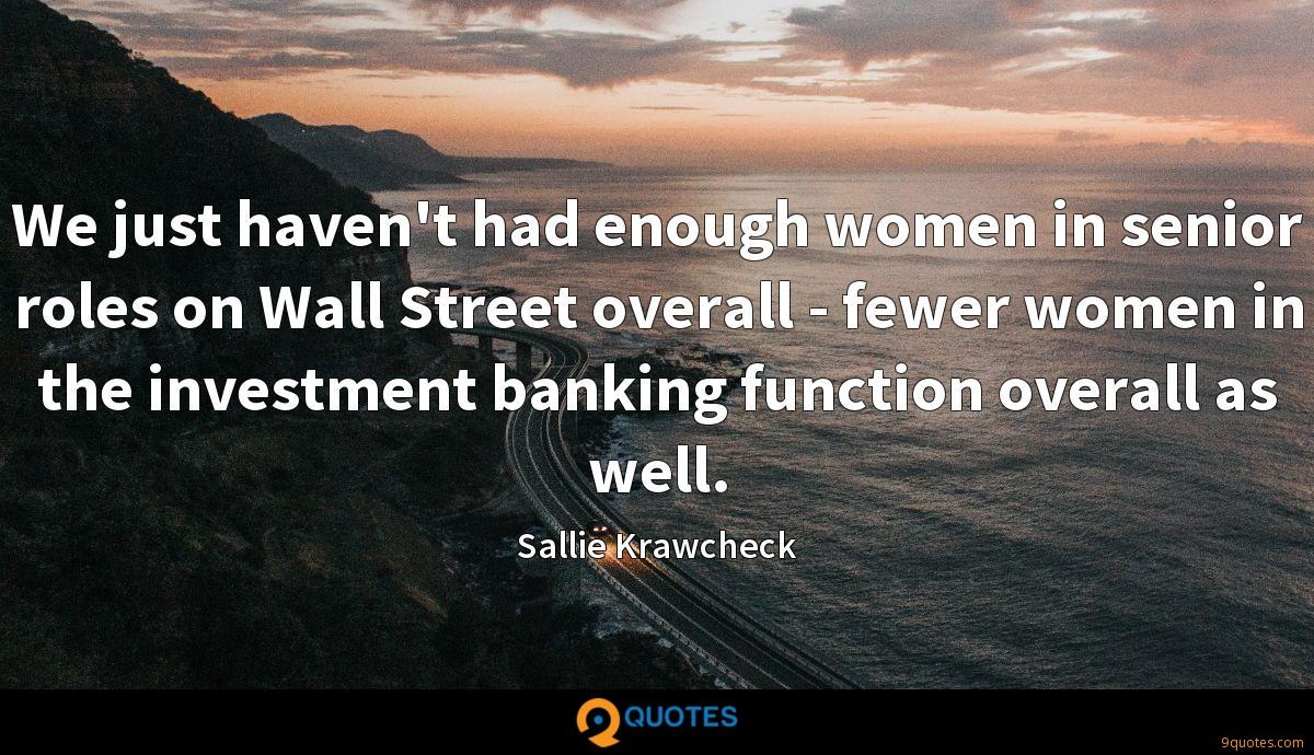 We just haven't had enough women in senior roles on Wall Street overall - fewer women in the investment banking function overall as well.