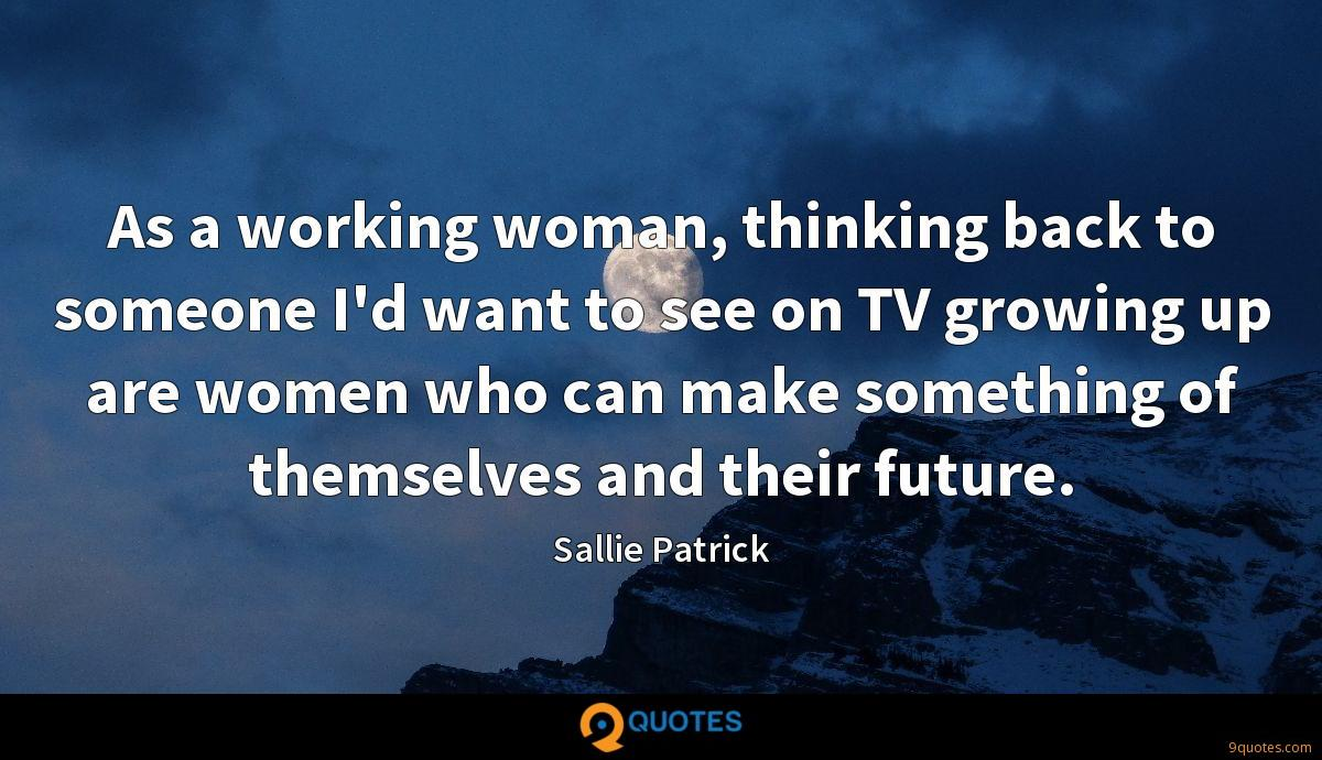 As a working woman, thinking back to someone I'd want to see on TV growing up are women who can make something of themselves and their future.