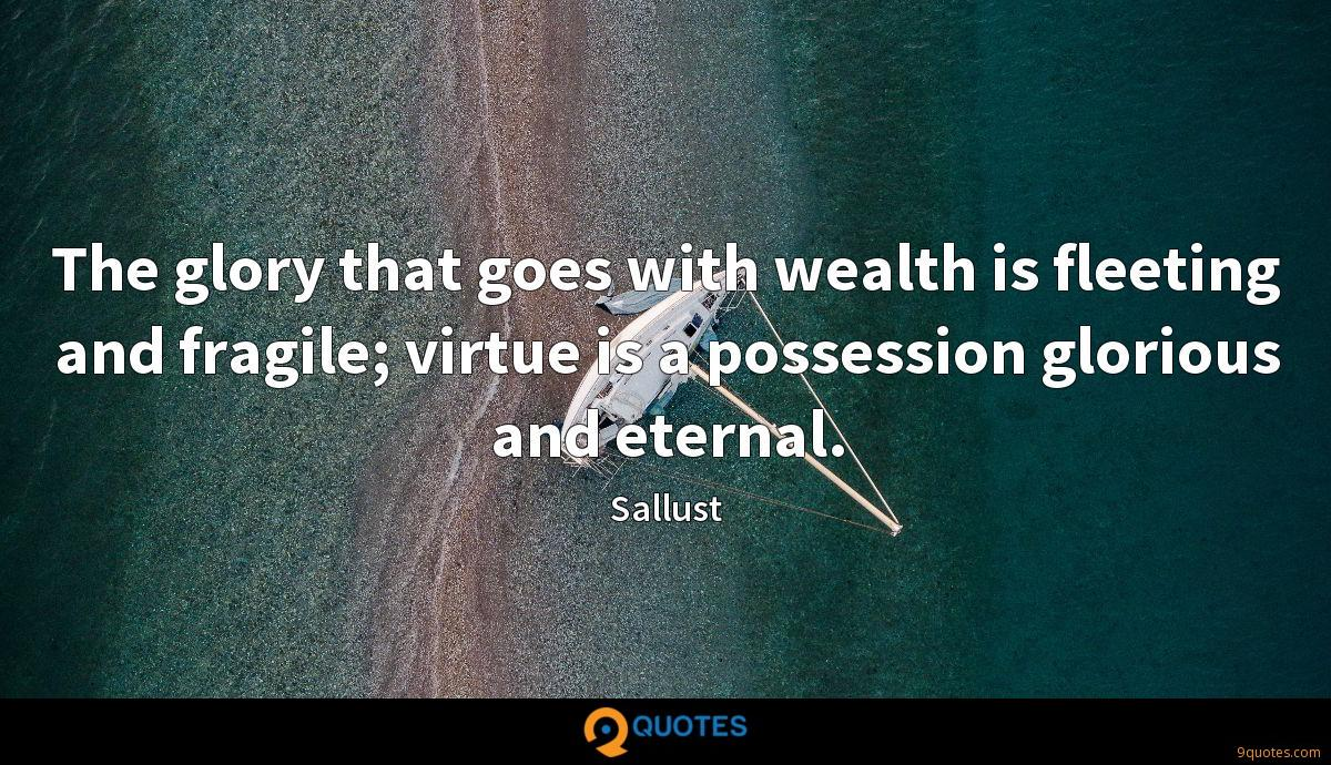 The glory that goes with wealth is fleeting and fragile; virtue is a possession glorious and eternal.