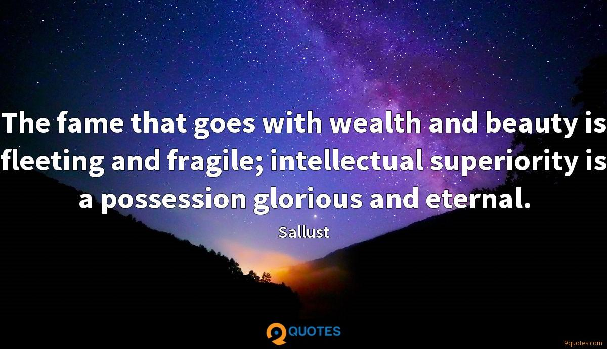 The fame that goes with wealth and beauty is fleeting and fragile; intellectual superiority is a possession glorious and eternal.
