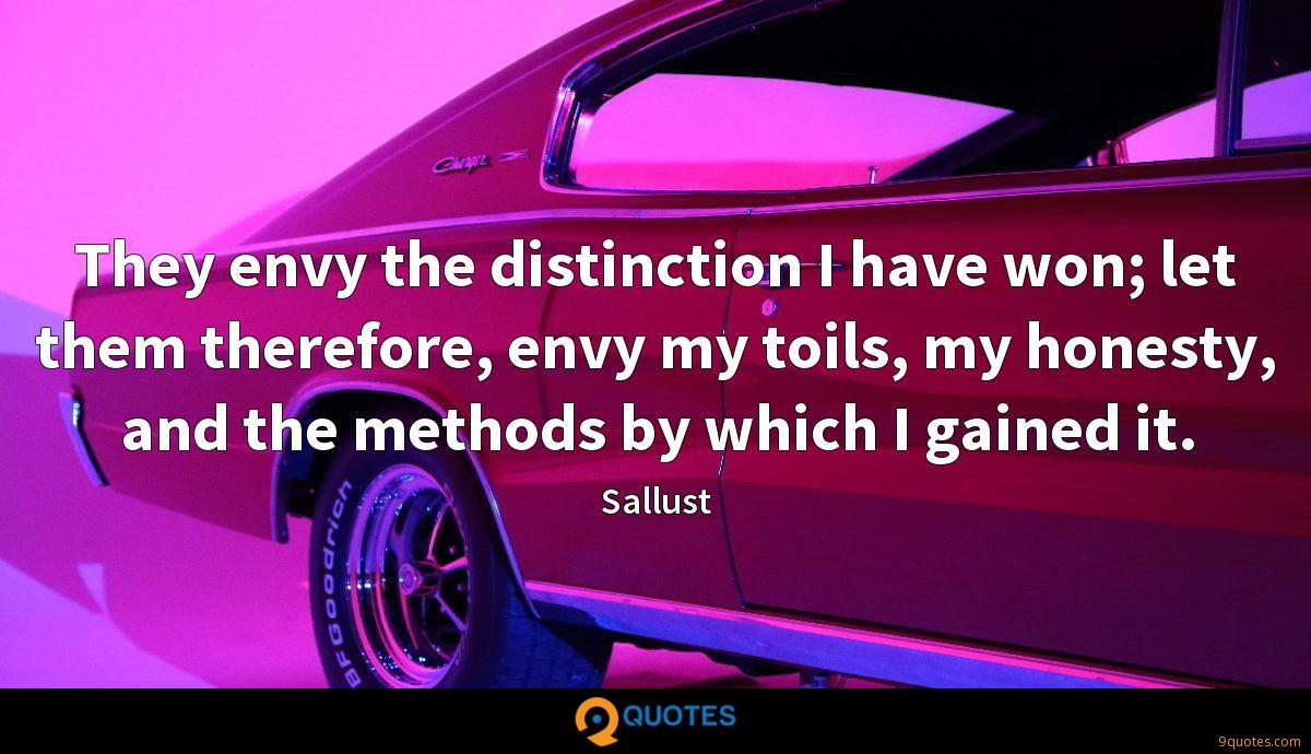 They envy the distinction I have won; let them therefore, envy my toils, my honesty, and the methods by which I gained it.