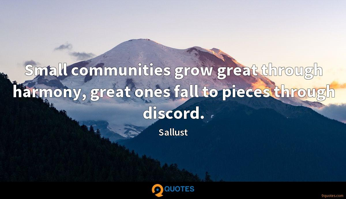Small communities grow great through harmony, great ones fall to pieces through discord.