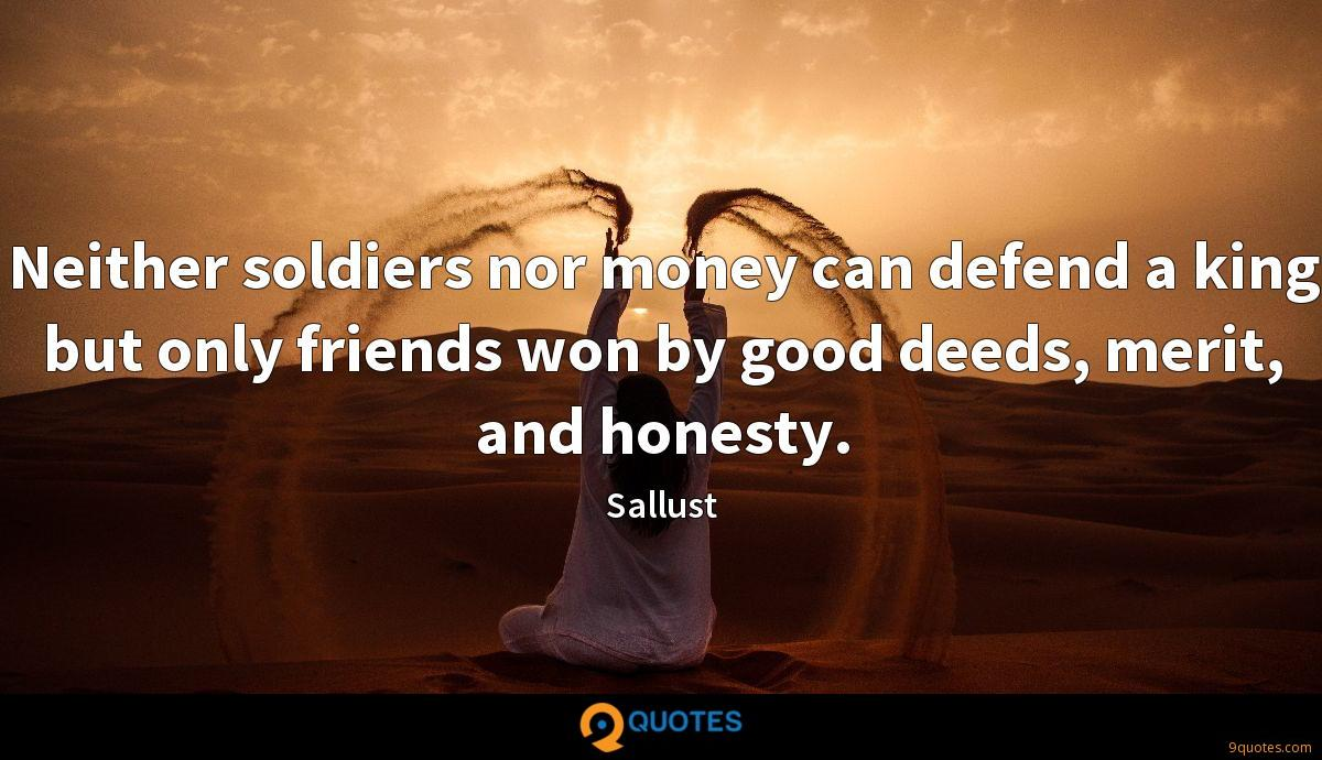 Neither soldiers nor money can defend a king but only friends won by good deeds, merit, and honesty.