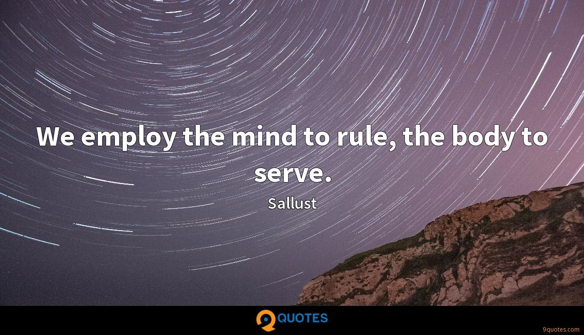 We employ the mind to rule, the body to serve.