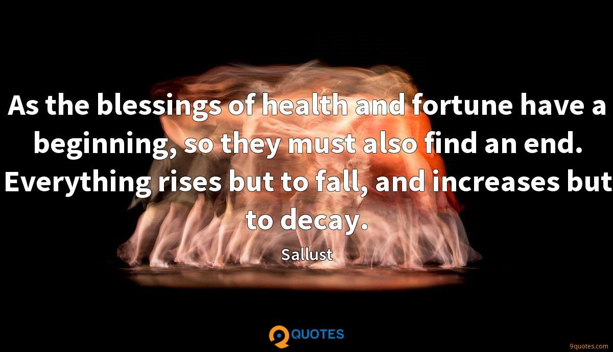 As the blessings of health and fortune have a beginning, so they must also find an end. Everything rises but to fall, and increases but to decay.