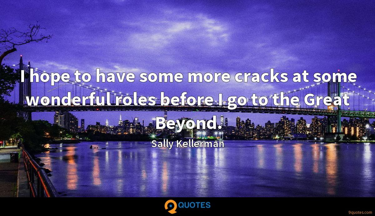 I hope to have some more cracks at some wonderful roles before I go to the Great Beyond.