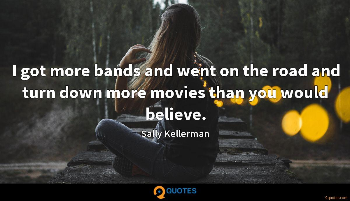 I got more bands and went on the road and turn down more movies than you would believe.