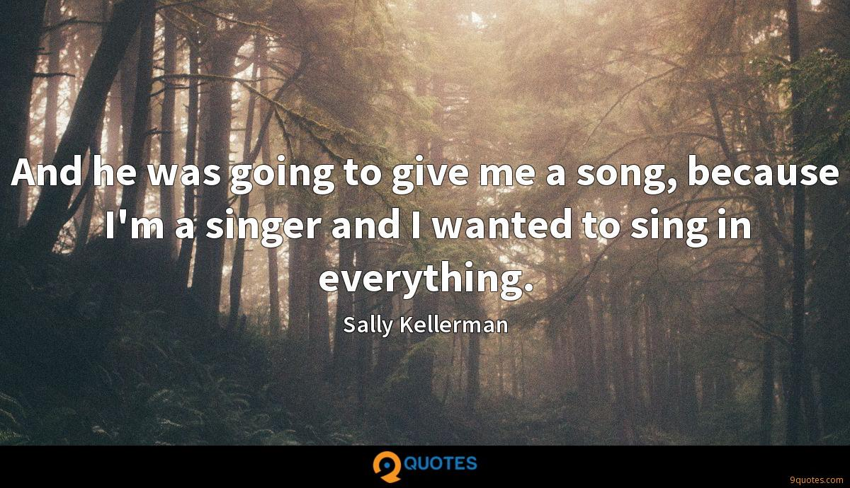 And he was going to give me a song, because I'm a singer and I wanted to sing in everything.
