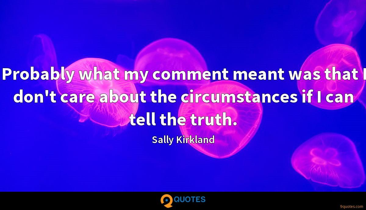 Probably what my comment meant was that I don't care about the circumstances if I can tell the truth.
