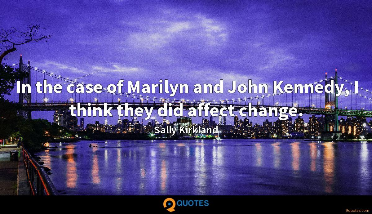 In the case of Marilyn and John Kennedy, I think they did affect change.