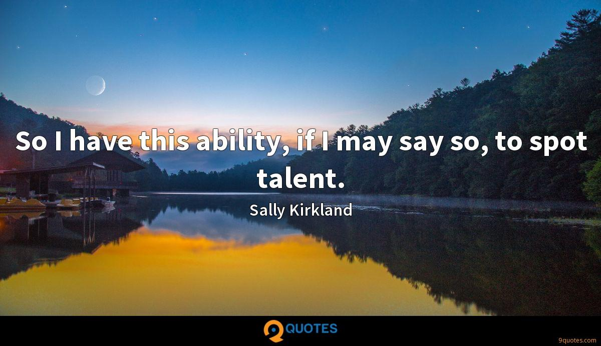 So I have this ability, if I may say so, to spot talent.