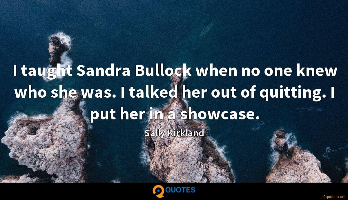 I taught Sandra Bullock when no one knew who she was. I talked her out of quitting. I put her in a showcase.