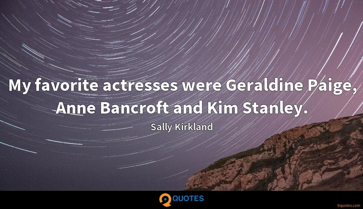 My favorite actresses were Geraldine Paige, Anne Bancroft and Kim Stanley.