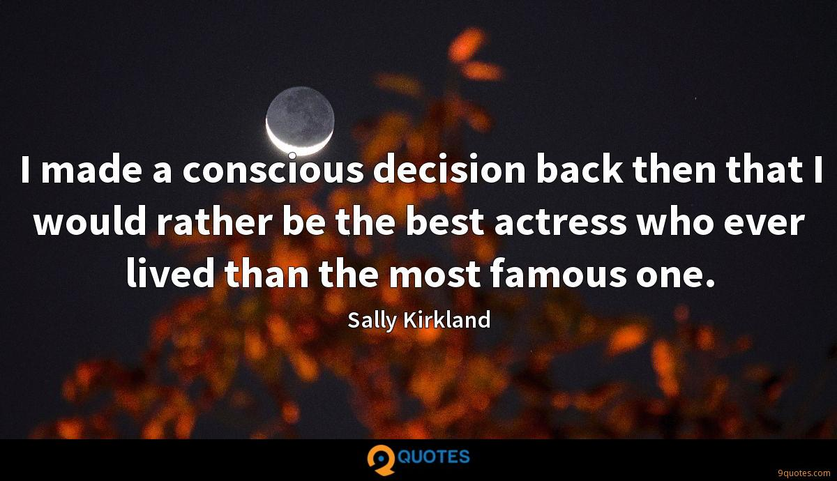 I made a conscious decision back then that I would rather be the best actress who ever lived than the most famous one.