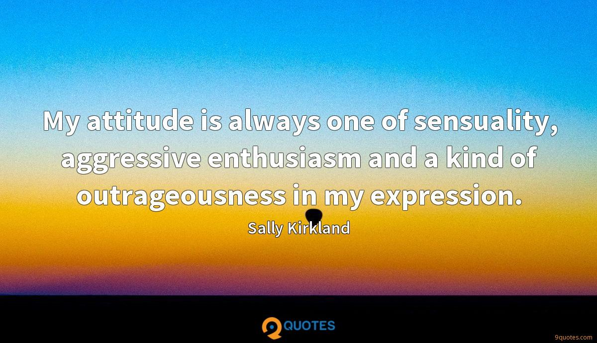 My attitude is always one of sensuality, aggressive enthusiasm and a kind of outrageousness in my expression.