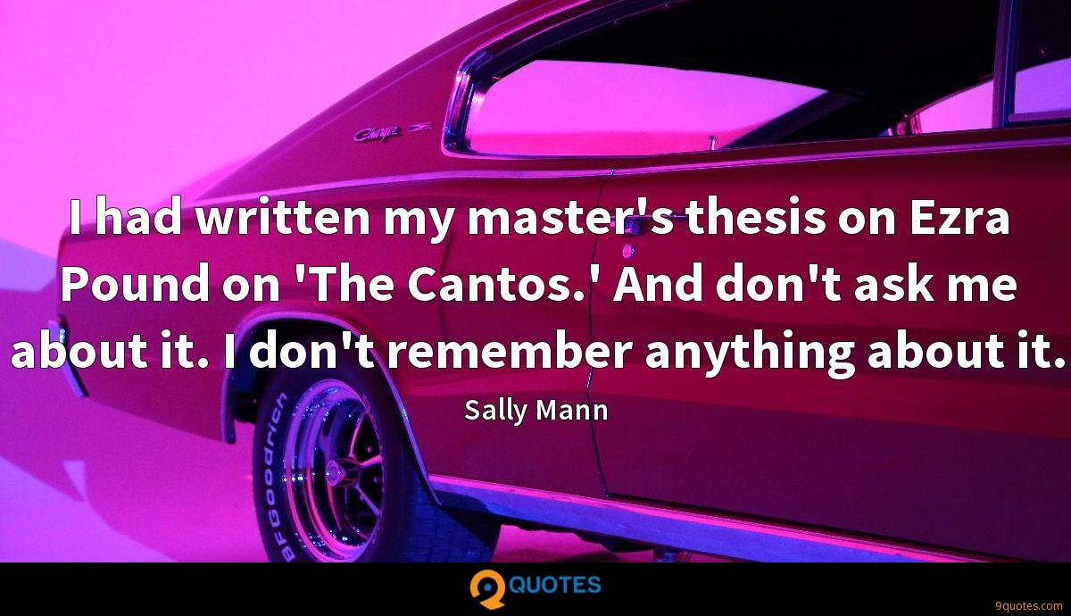 I had written my master's thesis on Ezra Pound on 'The Cantos.' And don't ask me about it. I don't remember anything about it.