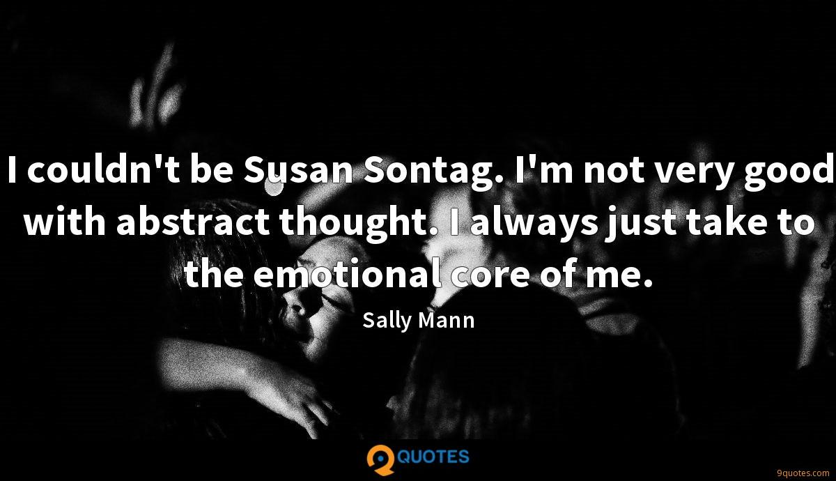I couldn't be Susan Sontag. I'm not very good with abstract thought. I always just take to the emotional core of me.
