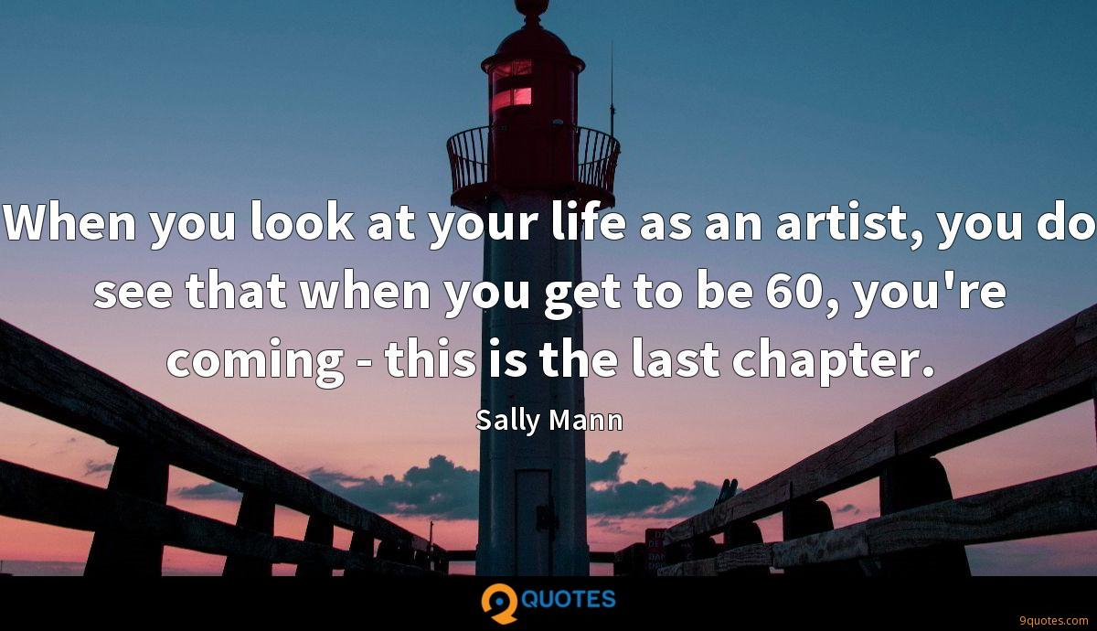 When you look at your life as an artist, you do see that when you get to be 60, you're coming - this is the last chapter.