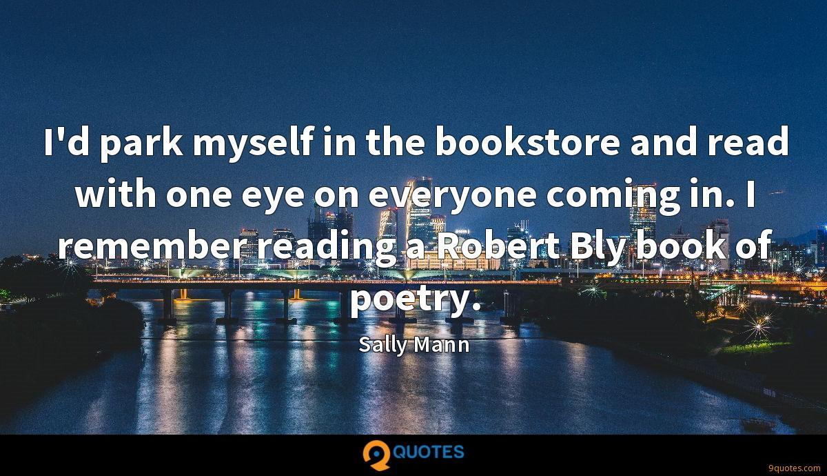 I'd park myself in the bookstore and read with one eye on everyone coming in. I remember reading a Robert Bly book of poetry.