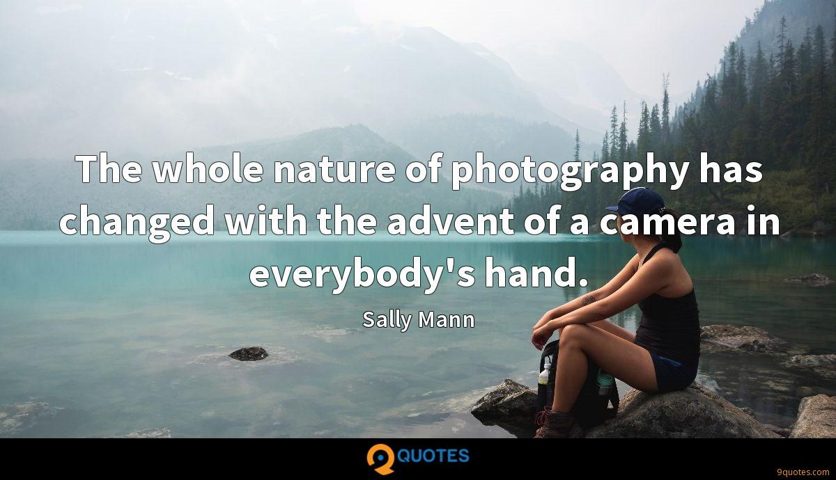 The whole nature of photography has changed with the advent of a camera in everybody's hand.
