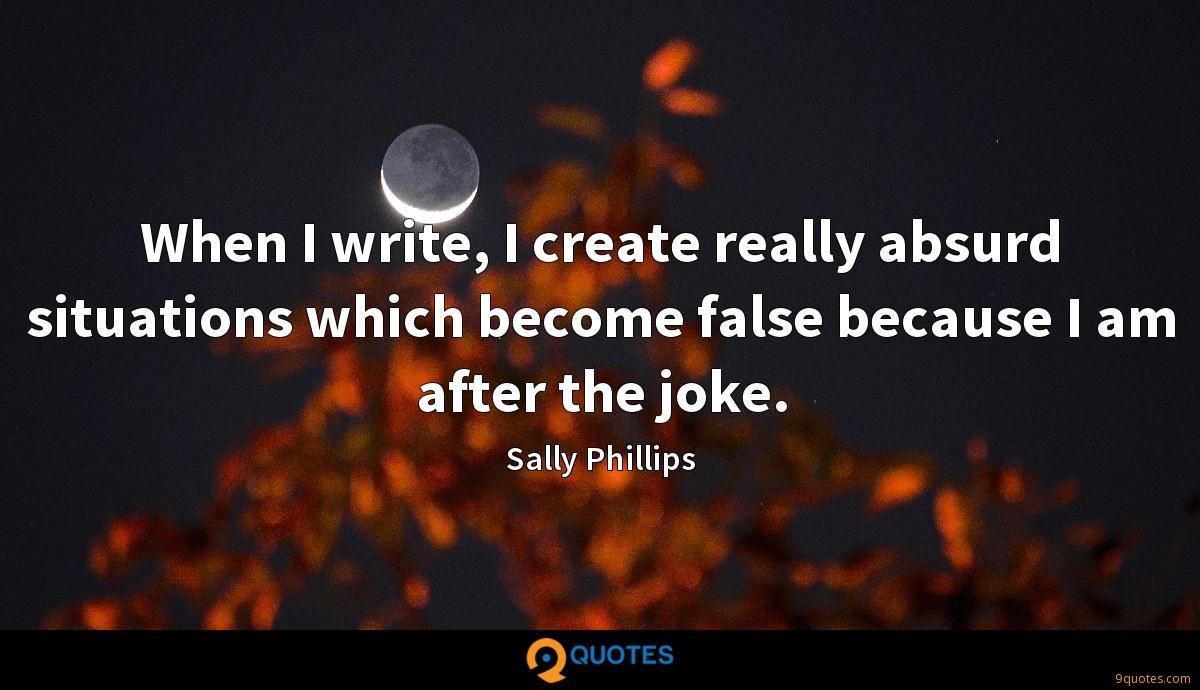 When I write, I create really absurd situations which become false because I am after the joke.