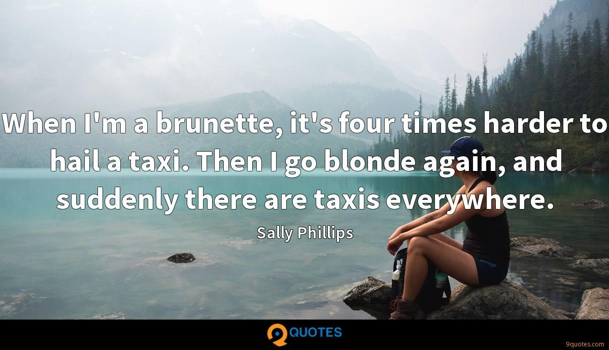 When I'm a brunette, it's four times harder to hail a taxi. Then I go blonde again, and suddenly there are taxis everywhere.