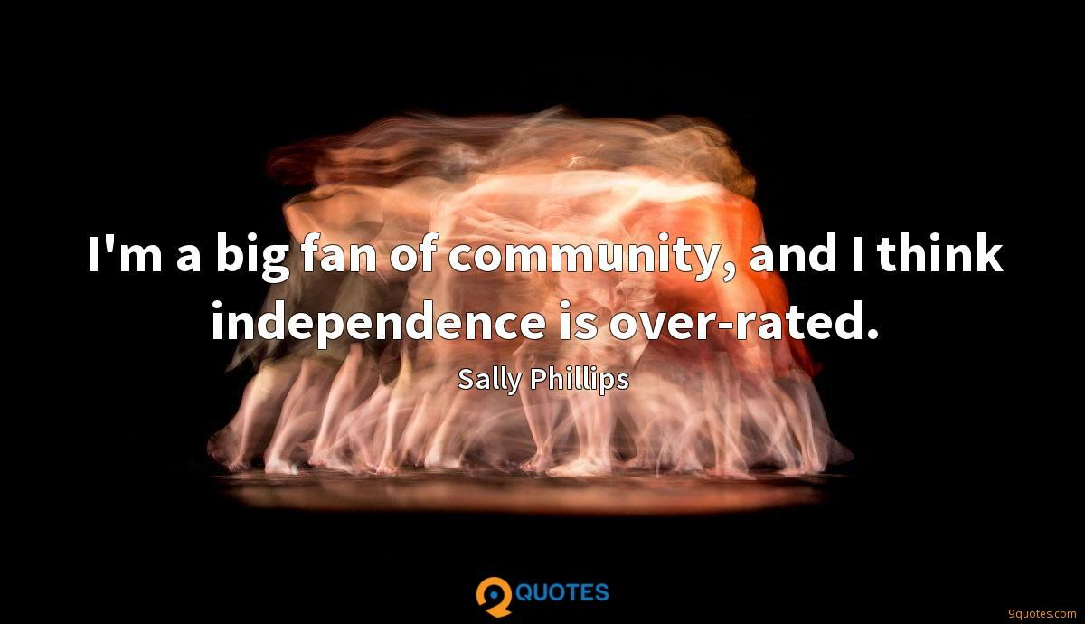 I'm a big fan of community, and I think independence is over-rated.