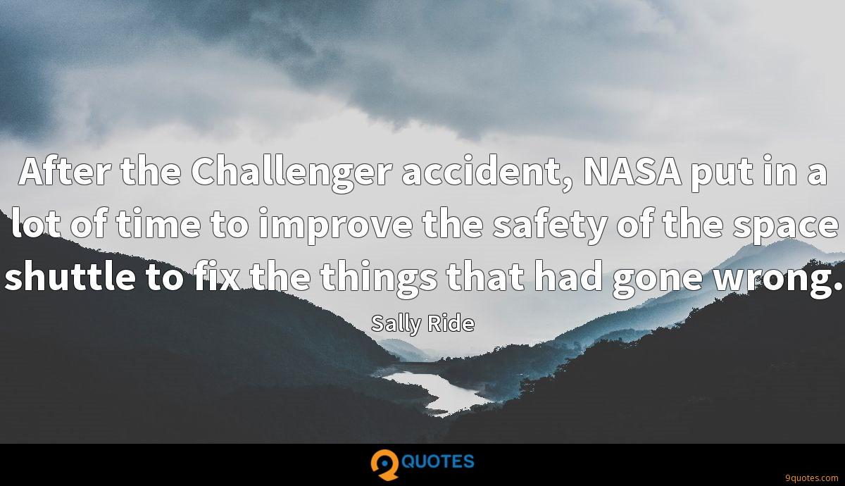 After the Challenger accident, NASA put in a lot of time to improve the safety of the space shuttle to fix the things that had gone wrong.
