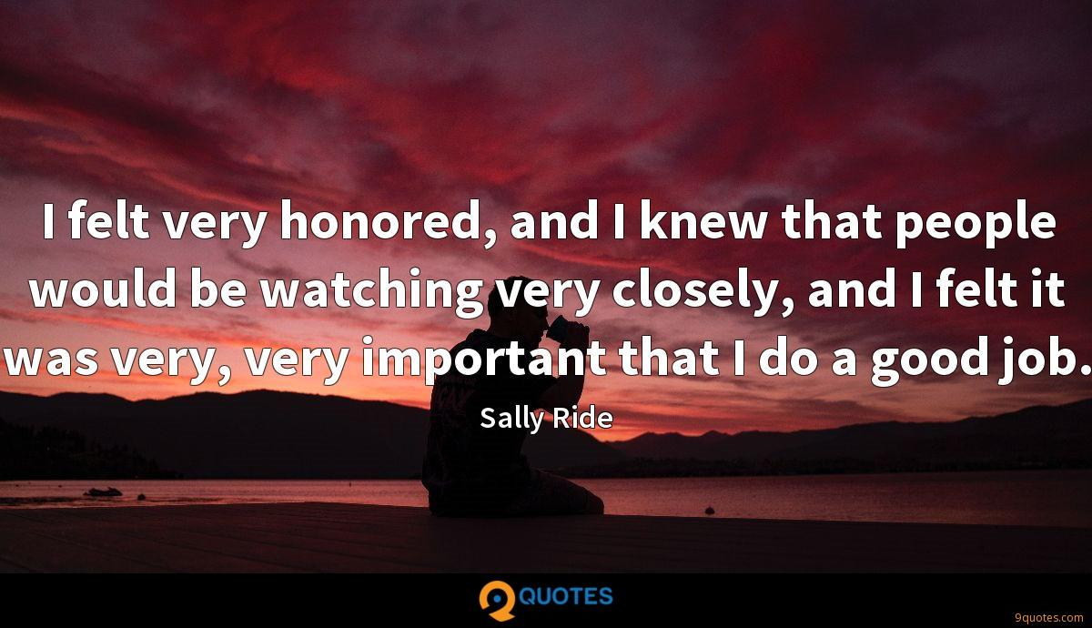 I felt very honored, and I knew that people would be watching very closely, and I felt it was very, very important that I do a good job.