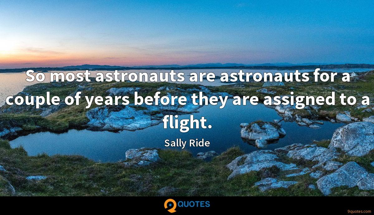 So most astronauts are astronauts for a couple of years before they are assigned to a flight.