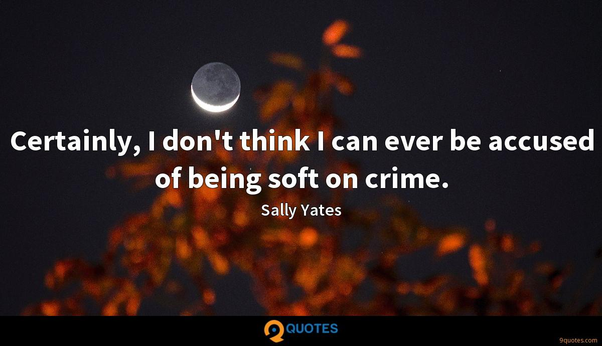 Certainly, I don't think I can ever be accused of being soft on crime.